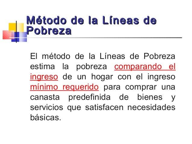 Método de la Líneas deMétodo de la Líneas de PobrezaPobreza El método de la Líneas de Pobreza estima la pobreza comparando...