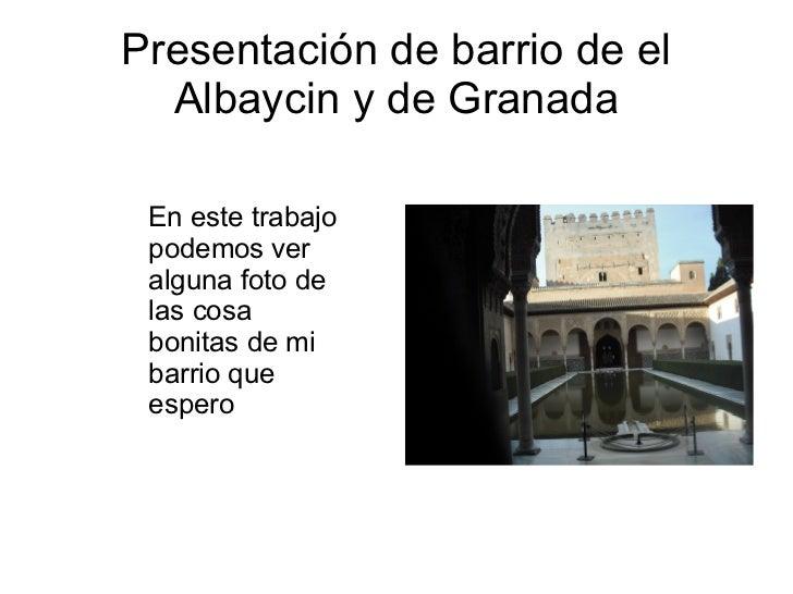 Presentación de barrio de el Albaycin y de Granada En este trabajo podemos ver alguna foto de las cosa bonitas de mi barri...