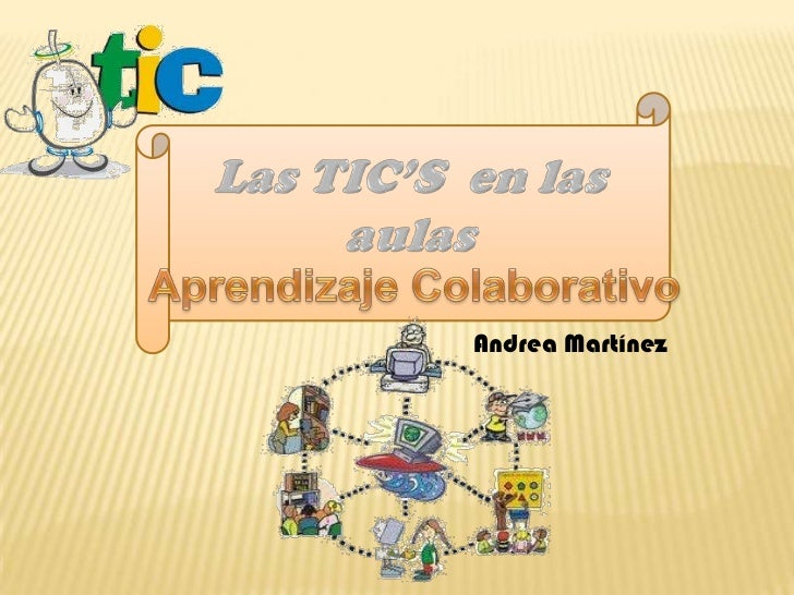 Las TIC'S  en las aulas<br />Aprendizaje Colaborativo<br />Andrea Martínez<br />