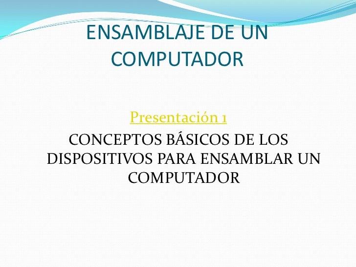 ENSAMBLAJE DE UNCOMPUTADOR<br />Presentación 1<br />CONCEPTOS BÁSICOS DE LOS DISPOSITIVOS PARA ENSAMBLAR UN COMPUTADOR<br />