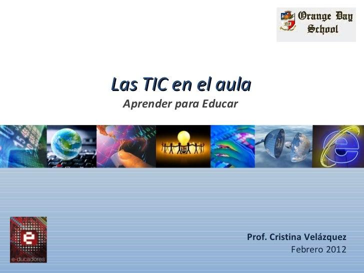 Las TIC en el aula Aprender para Educar Prof. Cristina Velázquez Febrero 2012