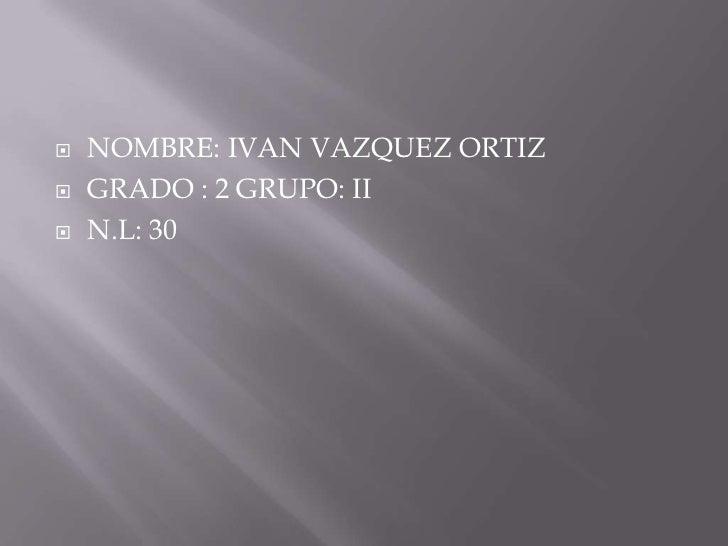    NOMBRE: IVAN VAZQUEZ ORTIZ   GRADO : 2 GRUPO: II   N.L: 30
