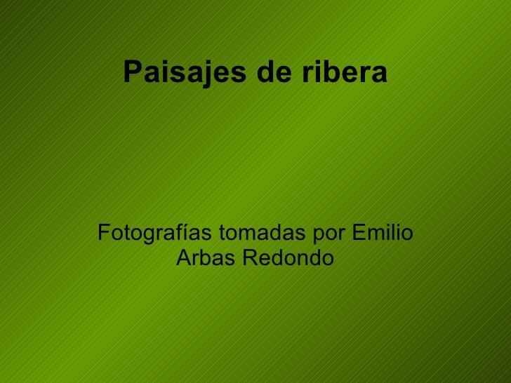 Paisajes de ribera Fotografías tomadas por Emilio Arbas Redondo