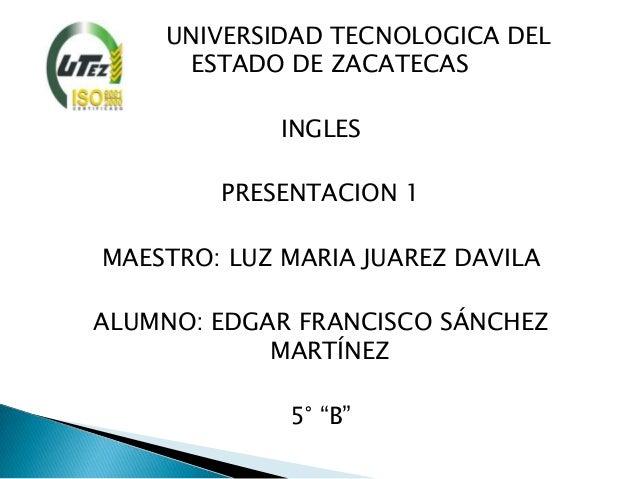 UNIVERSIDAD TECNOLOGICA DEL     ESTADO DE ZACATECAS             INGLES        PRESENTACION 1MAESTRO: LUZ MARIA JUAREZ DAVI...