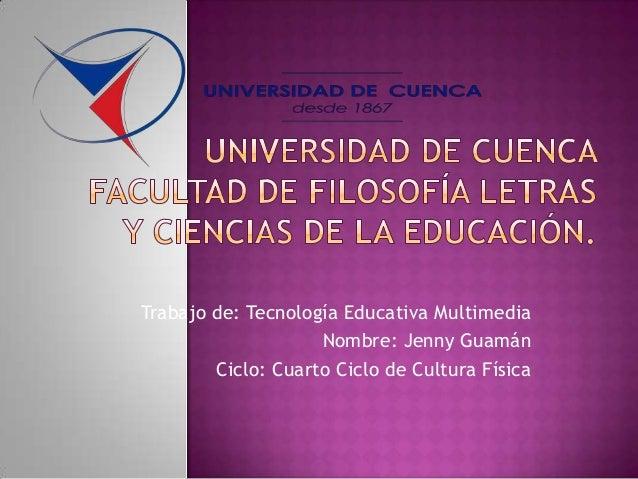 Trabajo de: Tecnología Educativa MultimediaNombre: Jenny GuamánCiclo: Cuarto Ciclo de Cultura Física