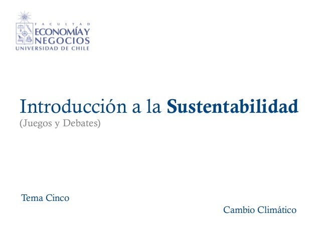 Introducción a la Sustentabilidad (Juegos y Debates) Tema Cinco Cambio Climático