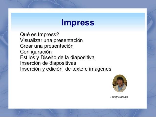 Impress Qué es Impress? Visualizar una presentación Crear una presentación Configuración Estilos y Diseño de la diapositiv...