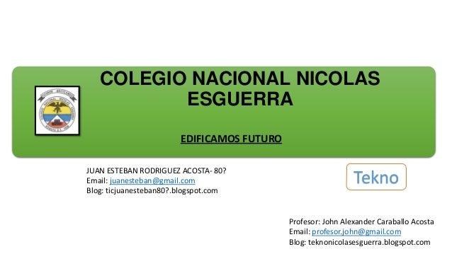 COLEGIO NACIONAL NICOLAS ESGUERRA EDIFICAMOS FUTURO JUAN ESTEBAN RODRIGUEZ ACOSTA- 80? Email: juanesteban@gmail.com Blog: ...