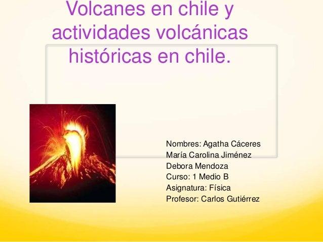 Volcanes en chile y  actividades volcánicas  históricas en chile.  Nombres: Agatha Cáceres  María Carolina Jiménez  Debora...