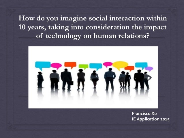 How do you imagine social interaction within 10 years, taking into consideration the impact of technology on human relatio...