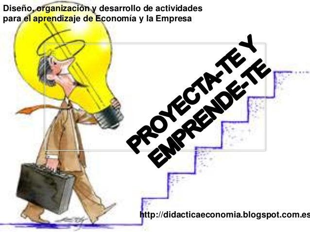 Diseño, organización y desarrollo de actividades para el aprendizaje de Economía y la Empresa http://didacticaeconomia.blo...