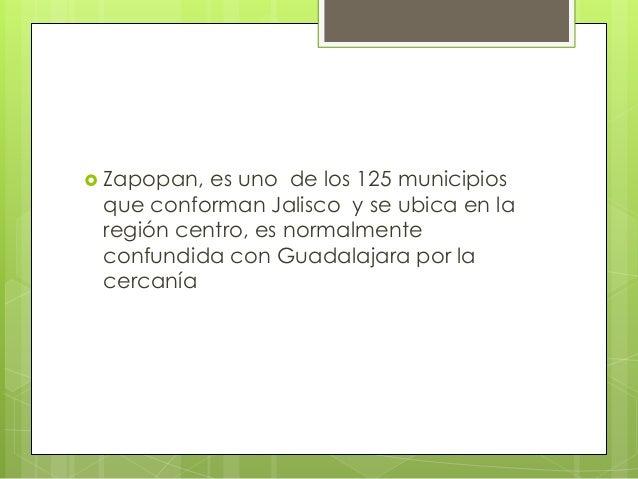  Zapopan, es uno de los 125 municipios que conforman Jalisco y se ubica en la región centro, es normalmente confundida co...