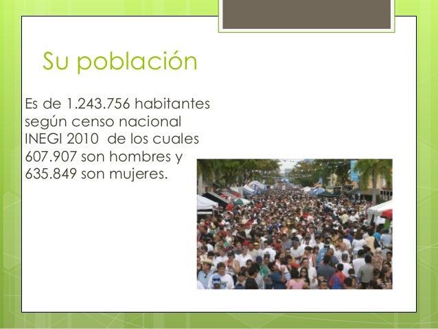 Su población Es de 1.243.756 habitantes según censo nacional INEGI 2010 de los cuales 607.907 son hombres y 635.849 son mu...