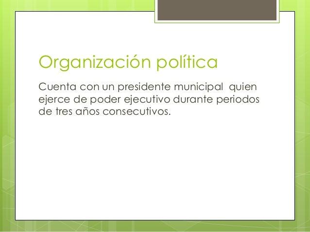 Organización política Cuenta con un presidente municipal quien ejerce de poder ejecutivo durante periodos de tres años con...