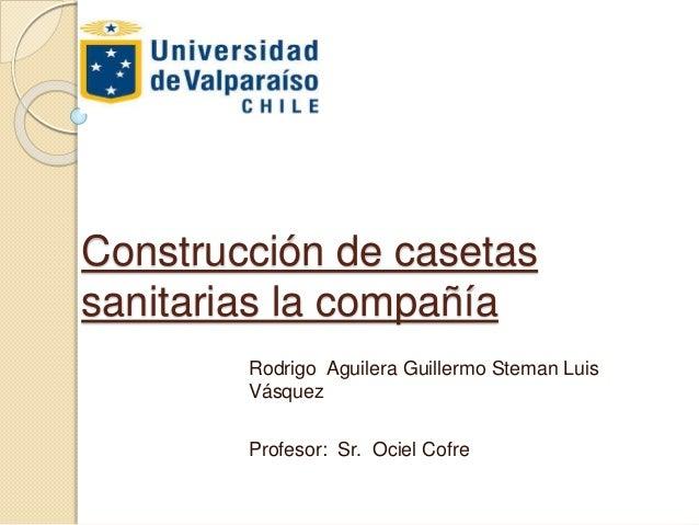Construcción de casetas sanitarias la compañía Rodrigo Aguilera Guillermo Steman Luis Vásquez Profesor: Sr. Ociel Cofre
