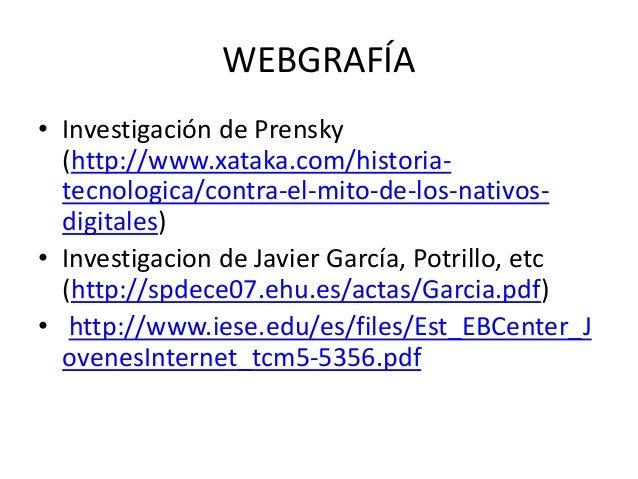 WEBGRAFÍA • Investigación de Prensky (http://www.xataka.com/historia- tecnologica/contra-el-mito-de-los-nativos- digitales...