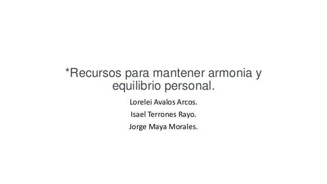 Lorelei Avalos Arcos. Isael Terrones Rayo. Jorge Maya Morales. *Recursos para mantener armonia y equilibrio personal.