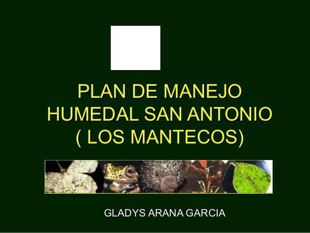 GLADYS ARANA GARCIAGLADYS ARANA GARCIA PLAN DE MANEJOPLAN DE MANEJO HUMEDAL SAN ANTONIOHUMEDAL SAN ANTONIO ( LOS MANTECOS)...