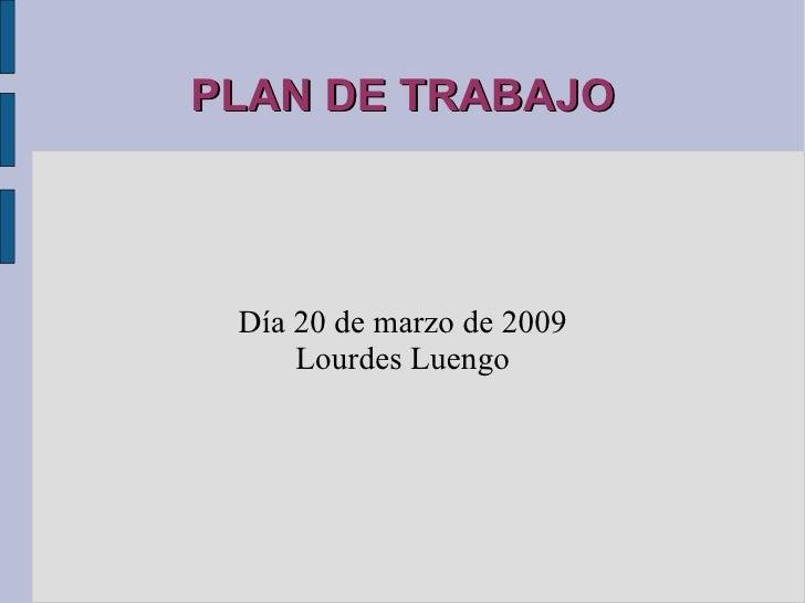 PLAN DE TRABAJO Día 20 de marzo de 2009 Lourdes Luengo