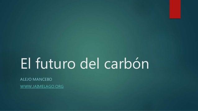 El futuro del carbón ALEJO MANCEBO WWW.JAIMELAGO.ORG