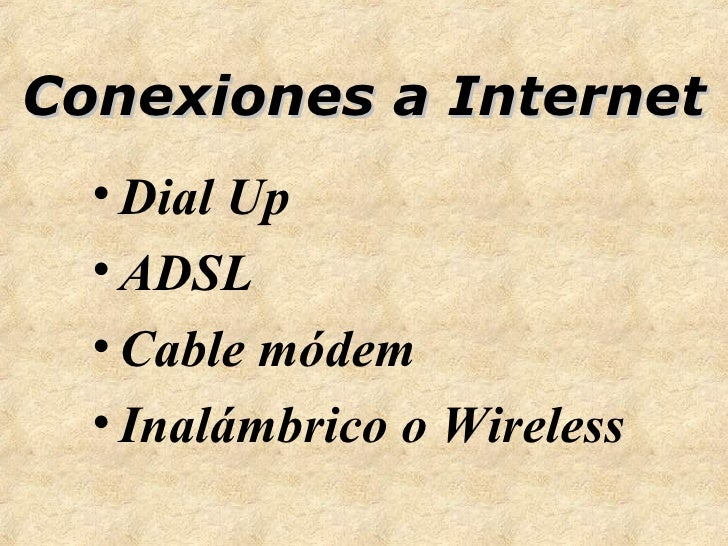 Conexiones a Internet <ul><li>Dial Up </li></ul><ul><li>ADSL </li></ul><ul><li>Cable módem </li></ul><ul><li>Inalámbrico o...