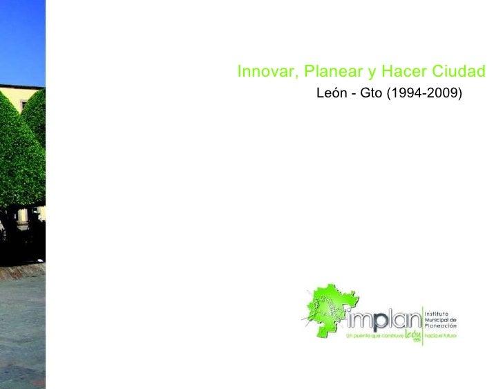 Innovar, Planear y Hacer Ciudad  León - Gto (1994-2009)