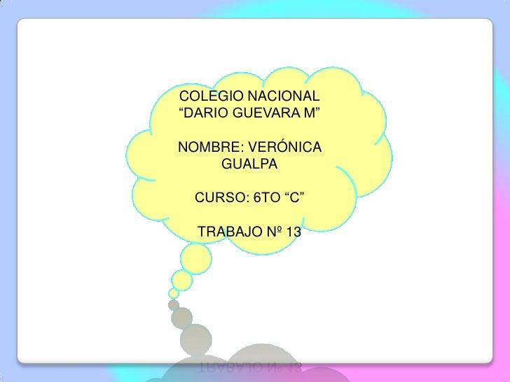 """COLEGIO NACIONAL""""DARIO GUEVARA M""""NOMBRE: VERÓNICA    GUALPA CURSO: 6TO """"C""""  TRABAJO Nº 13"""