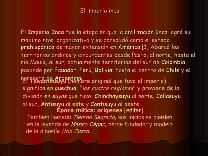 El imperio inca El  Imperio Inca  fue la etapa en que la  civilización Inca  logró su máximo nivel organizativo y se conso...
