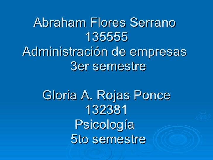 Abraham Flores Serrano  135555 Administración de empresas   3er semestre Gloria A. Rojas Ponce 132381 Psicología   5to sem...