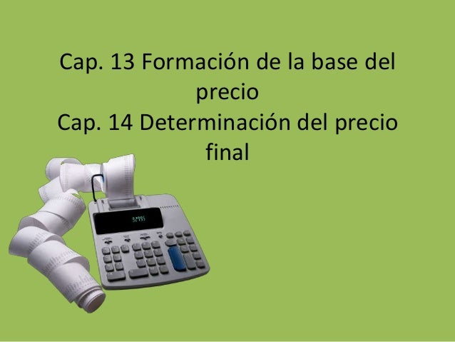 Cap. 13 Formación de la base del             precioCap. 14 Determinación del precio              final