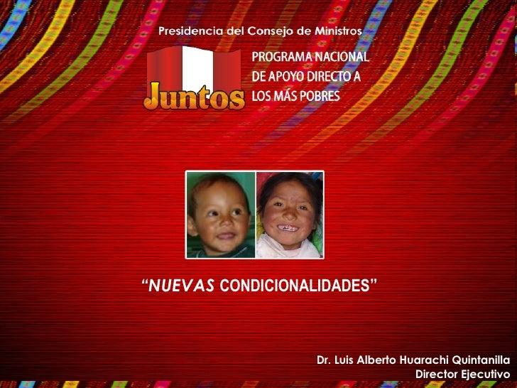 """"""" NUEVAS  CONDICIONALIDADES """" Dr. Luis Alberto Huarachi Quintanilla Director Ejecutivo"""