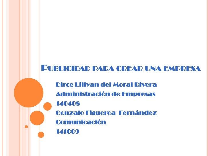 Publicidad para crear una empresa<br />Dirce Lillyan del Moral Rivera<br />Administración de Empresas<br />140408<br />Gon...