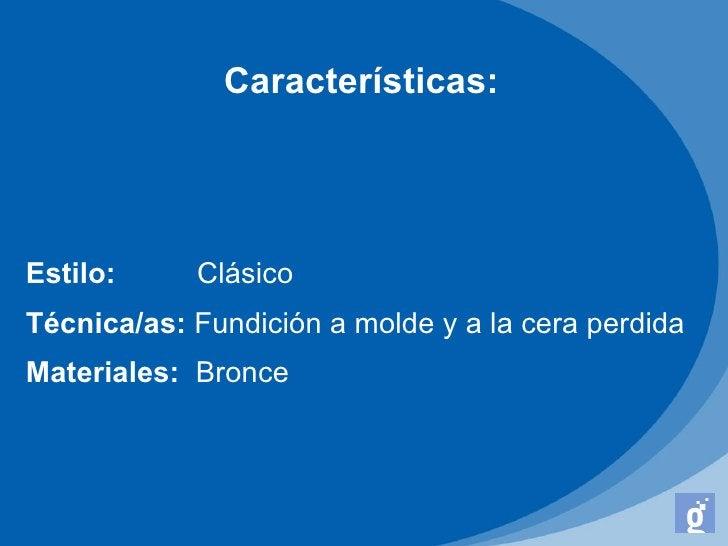 Características:Estilo:     ClásicoTécnica/as: Fundición a molde y a la cera perdidaMateriales: Bronce