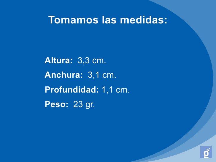 Tomamos las medidas:Altura: 3,3 cm.Anchura: 3,1 cm.Profundidad: 1,1 cm.Peso: 23 gr.