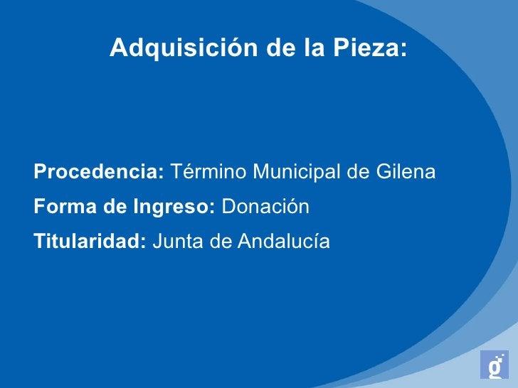 Adquisición de la Pieza:Procedencia: Término Municipal de GilenaForma de Ingreso: DonaciónTitularidad: Junta de Andalucía