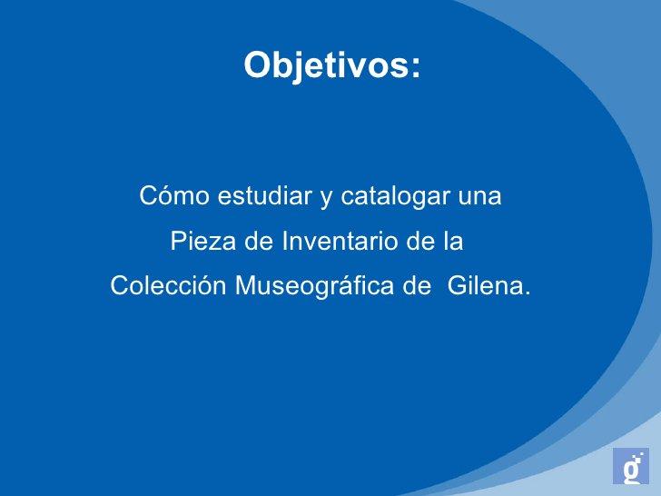 Objetivos:  Cómo estudiar y catalogar una    Pieza de Inventario de laColección Museográfica de Gilena.