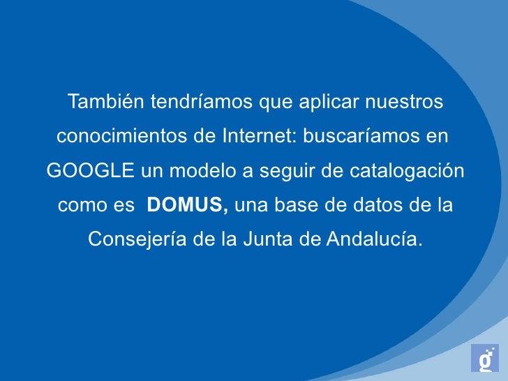 También tendríamos que aplicar nuestros conocimientos de Internet: buscaríamos enGOOGLE un modelo a seguir de catalogación...
