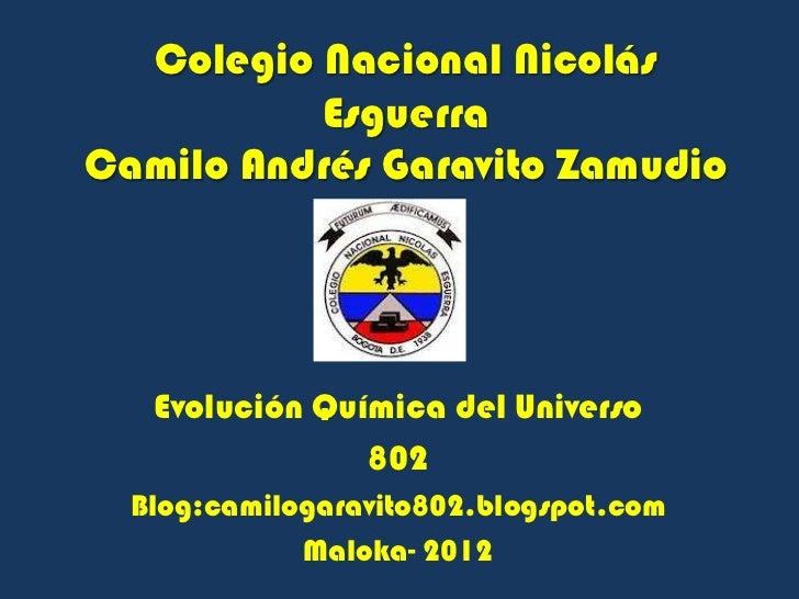 Colegio Nacional Nicolás          EsguerraCamilo Andrés Garavito Zamudio   Evolución Química del Universo                8...