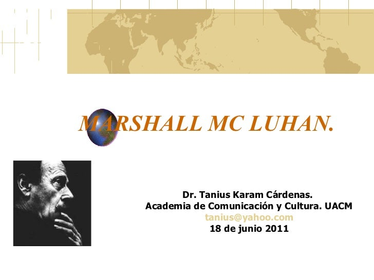 MARSHALL MC LUHAN.  Dr. Tanius Karam Cárdenas.  Academia de Comunicación y Cultura. UACM [email_address] 18 de junio 2011