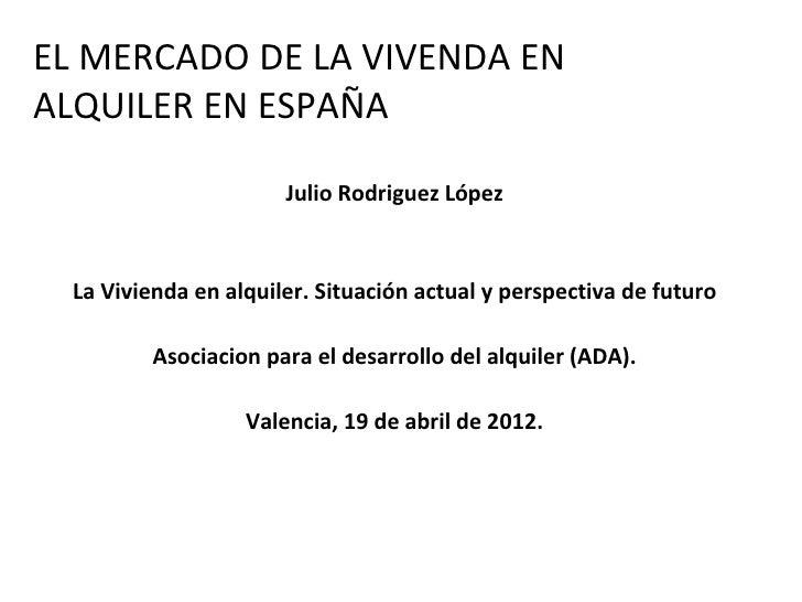 EL MERCADO DE LA VIVENDA ENALQUILER EN ESPAÑA                       Julio Rodriguez López  La Vivienda en alquiler. Situac...