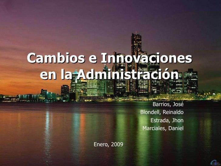 Cambios e Innovaciones en la Administración Barrios, José Blondell, Reinaldo Estrada, Jhon Marciales, Daniel Enero, 2009