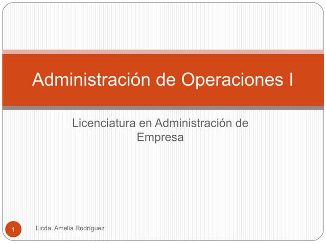 Licenciatura en Administración de Empresa Licda. Amelia Rodríguez1 Administración de Operaciones I