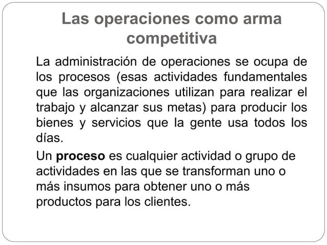 Las operaciones como arma competitiva La administración de operaciones se ocupa de los procesos (esas actividades fundamen...
