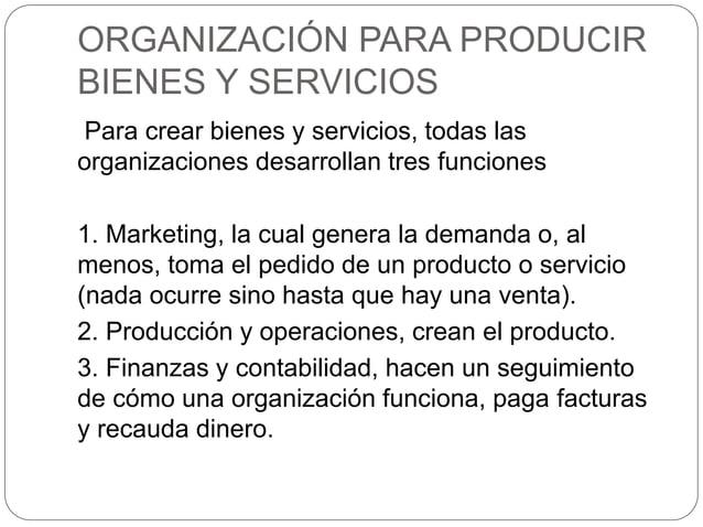ORGANIZACIÓN PARA PRODUCIR BIENES Y SERVICIOS Para crear bienes y servicios, todas las organizaciones desarrollan tres fun...