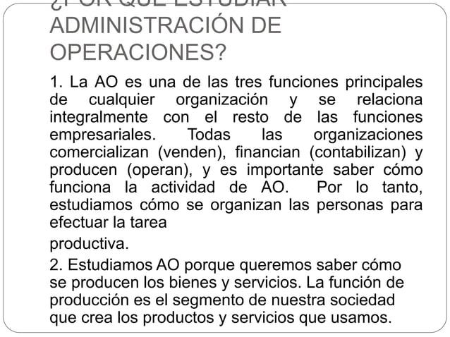 ¿POR QUÉ ESTUDIAR ADMINISTRACIÓN DE OPERACIONES? 1. La AO es una de las tres funciones principales de cualquier organizaci...