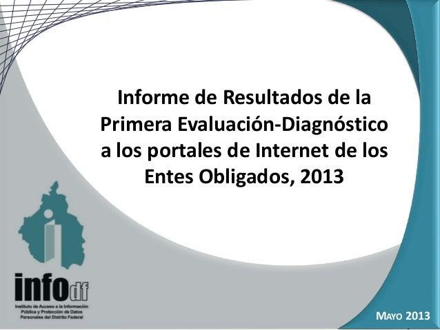 Informe de Resultados de laPrimera Evaluación-Diagnósticoa los portales de Internet de losEntes Obligados, 2013MAYO 2013