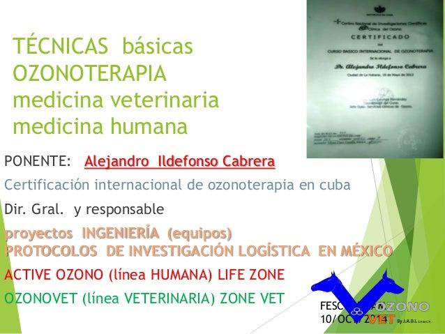 TÉCNICAS básicas  OZONOTERAPIA  medicina veterinaria  medicina humana  PONENTE: Alejandro Ildefonso Cabrera  Certificación...