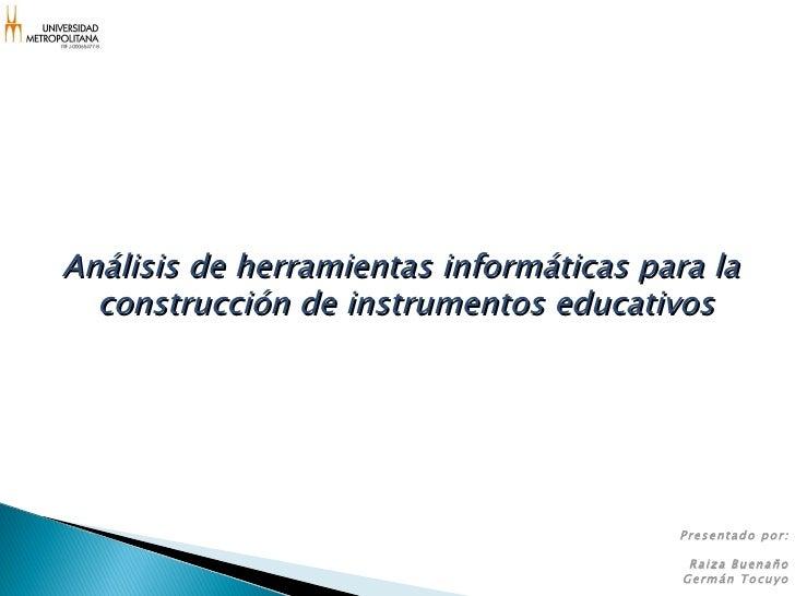 Análisis de herramientas informáticas para la  construcción de instrumentos educativos Presentado por: Raiza Buenaño Germá...