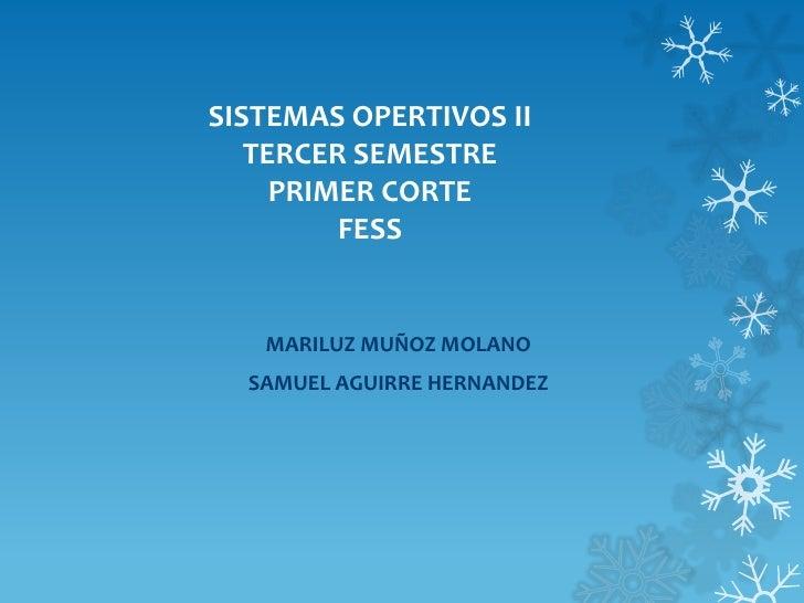 SISTEMAS OPERTIVOS II   TERCER SEMESTRE     PRIMER CORTE         FESS   MARILUZ MUÑOZ MOLANO  SAMUEL AGUIRRE HERNANDEZ