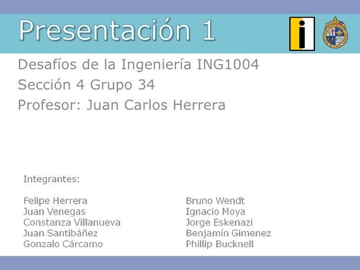 Desafíos de la Ingeniería ING1004 Sección 4 Grupo 34 Profesor: Juan Carlos Herrera